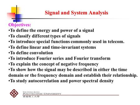 Signal and System Analysis Objectives: To define the energy and power of a signal To classify different types of signals To introduce special functions.