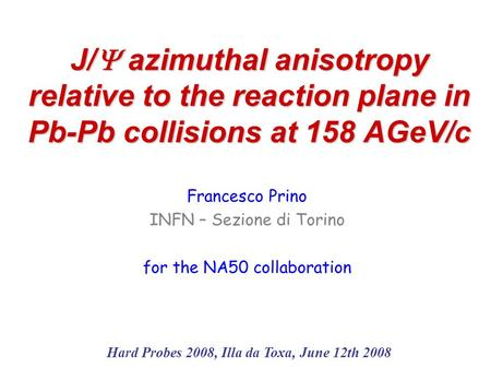 J/  azimuthal anisotropy relative to the reaction plane in Pb-Pb collisions at 158 AGeV/c Francesco Prino INFN – Sezione di Torino for the NA50 collaboration.