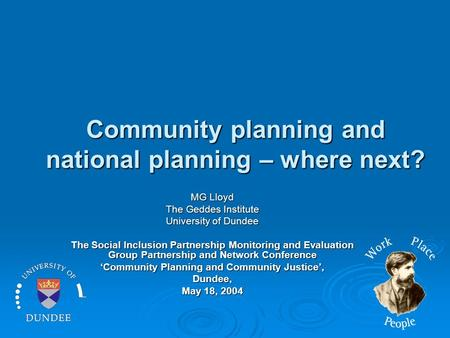 Community planning and national planning – where next? MG Lloyd The Geddes Institute University of Dundee The Social Inclusion Partnership Monitoring and.