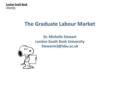 The Graduate Labour Market Dr. Michelle Stewart London South Bank University