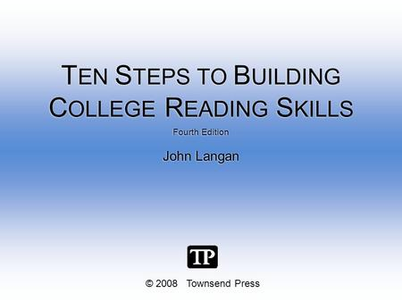 © 2008 Townsend Press Fourth Edition John Langan Fourth Edition John Langan T EN S TEPS TO B UILDING C OLLEGE R EADING S KILLS.