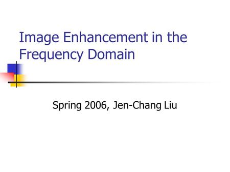 Image Enhancement in the Frequency Domain Spring 2006, Jen-Chang Liu.