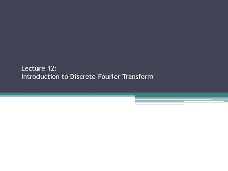 Lecture 12: Introduction to Discrete Fourier Transform Sections 2.2.3, 2.3.