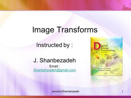 Image Transforms Instructed by : J. Shanbezadeh   1Jamshid Shanbehzadeh.