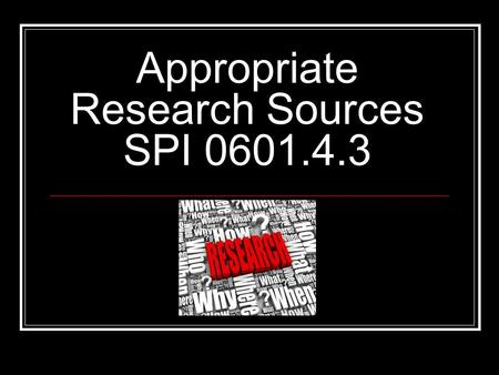 Appropriate Research Sources SPI 0601.4.3. Learning Goals.. By the end of today's lesson I will be able to determine the most appropriate research source.