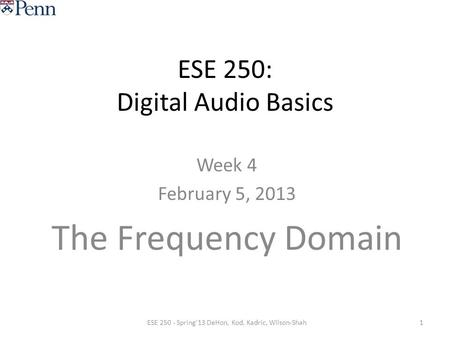 ESE 250: Digital Audio Basics Week 4 February 5, 2013 The Frequency Domain 1ESE 250 - Spring'13 DeHon, Kod, Kadric, Wilson-Shah.