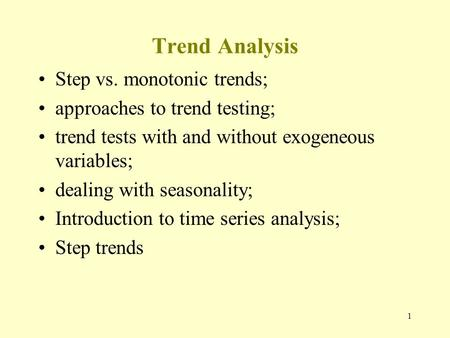1 Trend Analysis Step vs. monotonic trends; approaches to trend testing; trend tests with and without exogeneous variables; dealing with seasonality; Introduction.