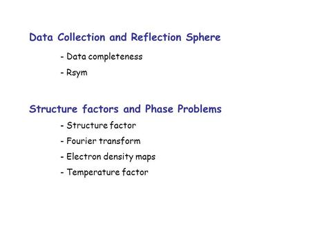 Data Collection and Reflection Sphere - Data completeness - Rsym Structure factors and Phase Problems - Structure factor - Fourier transform - Electron.