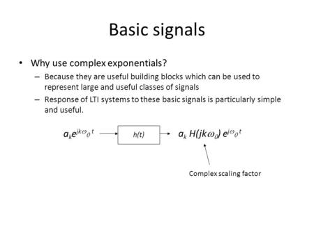 Basic signals Why use complex exponentials? – Because they are useful building blocks which can be used to represent large and useful classes of signals.