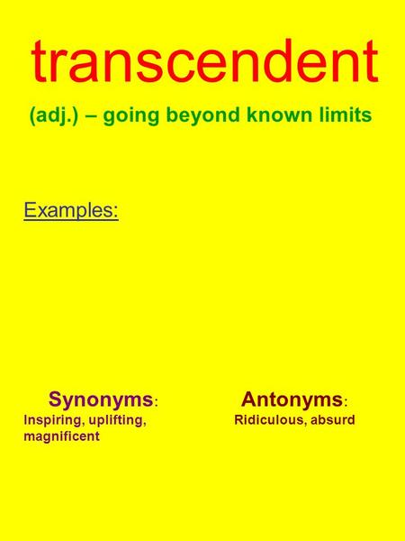 Transcendent (adj.) – going beyond known limits Examples: Synonyms : Inspiring, uplifting, magnificent Antonyms : Ridiculous, absurd.