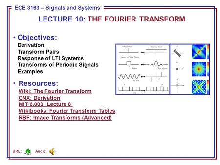 ECE 8443 – Pattern Recognition ECE 3163 – Signals and Systems Objectives: Derivation Transform Pairs Response of LTI Systems Transforms of Periodic Signals.