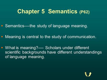 Chapter 5 Semantics (P62)  Semantics----the study of language meaning.  Meaning is central to the study of communication.  What is meaning?---- Scholars.
