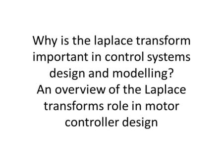Why is the laplace transform important in control systems design and modelling? An overview of the Laplace transforms role in motor controller design.