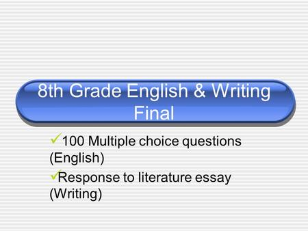 8th Grade English & Writing Final 100 Multiple choice questions (English) Response to literature essay (Writing)