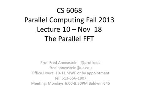 CS 6068 Parallel Computing Fall 2013 Lecture 10 – Nov 18 The Parallel FFT Prof. Fred Office Hours: 10-11 MWF.