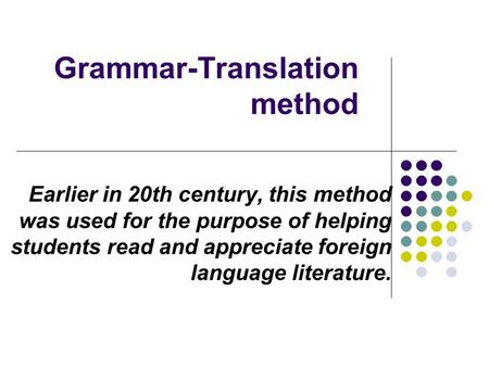Grammar-Translation method Earlier in 20th century, this method was used for the purpose of helping students read and appreciate foreign language literature.