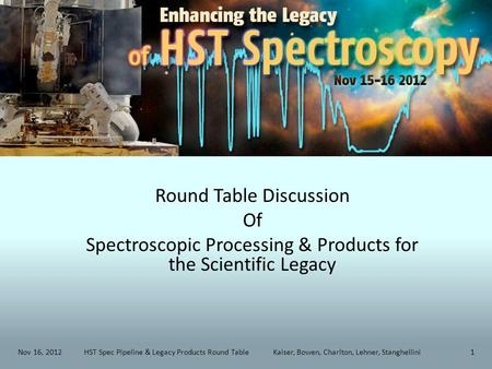 Round Table Discussion Of Spectroscopic Processing & Products for the Scientific Legacy Nov 16, 2012HST Spec Pipeline & Legacy Products Round Table Kaiser,