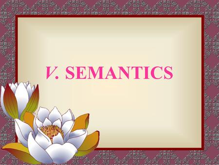 V. SEMANTICS. 1. Semantics—the study of meaning 2. Some views on semantics 2.1 Naming things: Words are names of things, as held by Aristotle. 2.2 Concepts.