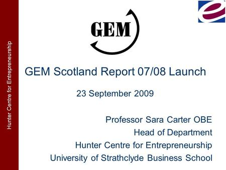 Hunter Centre for Entrepreneurship GEM Scotland Report 07/08 Launch Professor Sara Carter OBE Head of Department Hunter Centre for Entrepreneurship University.