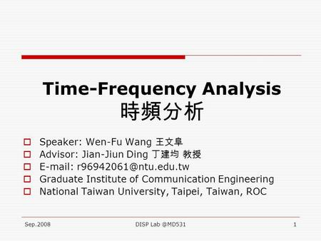Sep.2008DISP Time-Frequency Analysis 時頻分析  Speaker: Wen-Fu Wang 王文阜  Advisor: Jian-Jiun Ding 丁建均 教授     Graduate.
