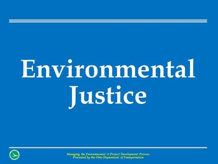 Environmental Justice Managing the Environmental & Project Development Process Presented by the Ohio Department of Transportation.