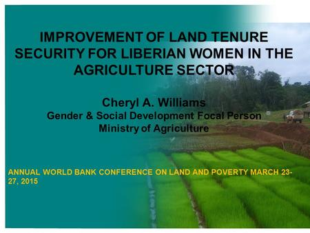 IMPROVEMENT OF LAND TENURE SECURITY FOR LIBERIAN WOMEN IN THE AGRICULTURE SECTOR Cheryl A. Williams Gender & Social Development Focal Person Ministry of.