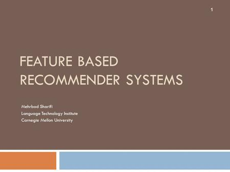 FEATURE BASED RECOMMENDER SYSTEMS Mehrbod Sharifi Language Technology Institute Carnegie Mellon University 1.