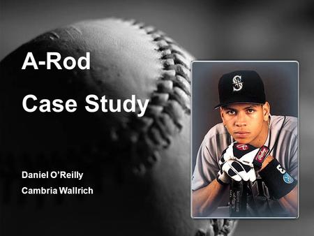 A-Rod Case Study Daniel O'Reilly Cambria Wallrich.