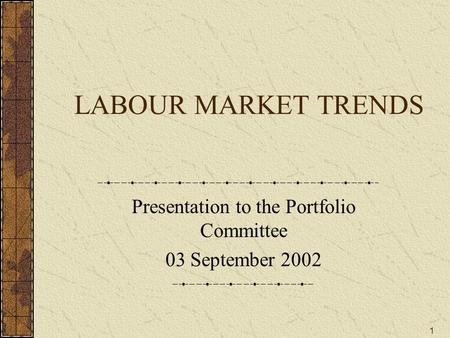 1 LABOUR MARKET TRENDS Presentation to the Portfolio Committee 03 September 2002.