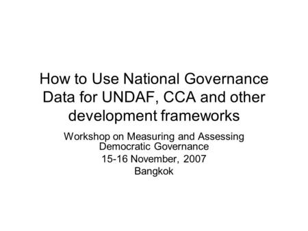 How to Use National Governance Data for UNDAF, CCA and other development frameworks Workshop on Measuring and Assessing Democratic Governance 15-16 November,