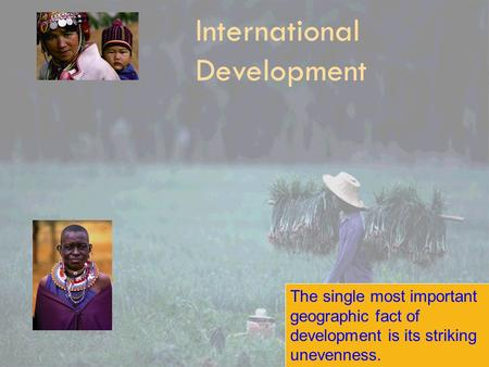 International Development The single most important geographic fact of development is its striking unevenness.