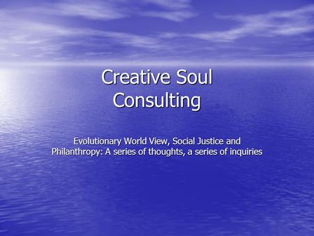 Creative Soul Consulting Evolutionary World View, Social Justice and Philanthropy: A series of thoughts, a series of inquiries.