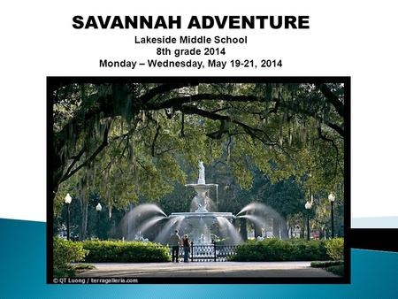 SAVANNAH ADVENTURE Lakeside Middle School 8th grade 2014 Monday – Wednesday, May 19-21, 2014.