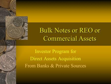 Bulk Notes or REO or Commercial Assets Investor Program for Direct Assets Acquisition From Banks & Private Sources.