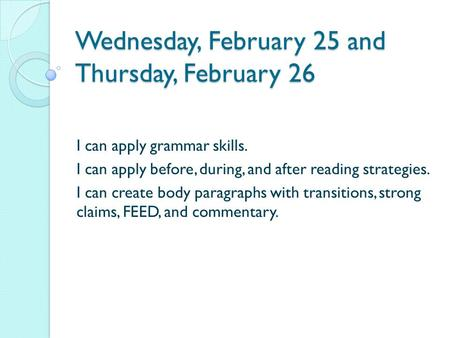 Wednesday, February 25 and Thursday, February 26 I can apply grammar skills. I can apply before, during, and after reading strategies. I can create body.