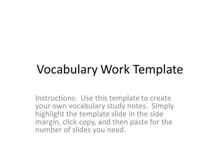 Vocabulary Work Template Instructions: Use this template to create your own vocabulary study notes. Simply highlight the template slide in the side margin,