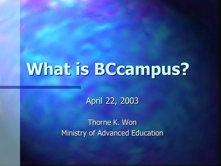 What is BCcampus? April 22, 2003 Thorne K. Won Ministry of Advanced Education.