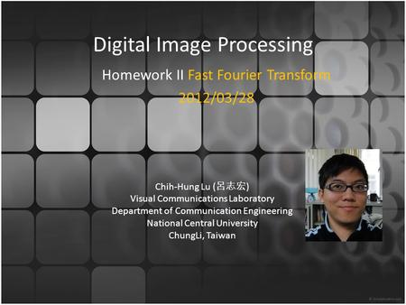 Digital Image Processing Homework II Fast Fourier Transform 2012/03/28 Chih-Hung Lu ( 呂志宏 ) Visual Communications Laboratory Department of Communication.