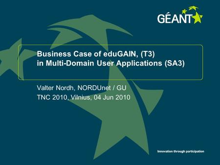 Innovation through participation Business Case of eduGAIN, (T3) in Multi-Domain User Applications (SA3) Valter Nordh, NORDUnet / GU TNC 2010, Vilnius,