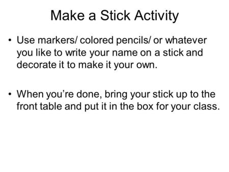 Make a Stick Activity Use markers/ colored pencils/ or whatever you like to write your name on a stick and decorate it to make it your own. When you're.