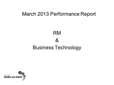 March 2013 Performance Report RM & Business Technology.