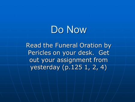 Do Now Read the Funeral Oration by Pericles on your desk. Get out your assignment from yesterday (p.125 1, 2, 4)
