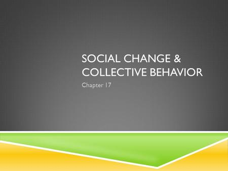 SOCIAL CHANGE & COLLECTIVE BEHAVIOR Chapter 17 MAJOR FORCES TO SOCIAL CHANGE SOCIAL CHANGE occurs when many members of society adopt new behaviors. TechnologyPopulation.