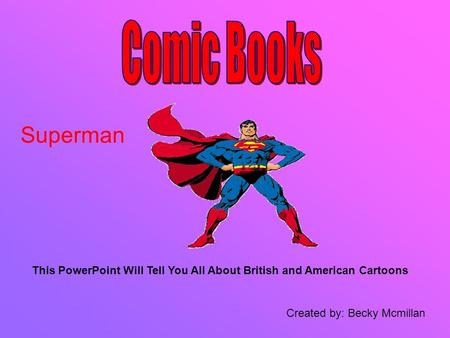 This PowerPoint Will Tell You All About British and American Cartoons Created by: Becky Mcmillan Superman.