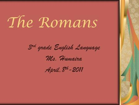 The Romans 3 rd grade English Language Ms. Humaira April,8 th -2011.