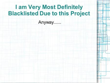 I am Very Most Definitely Blacklisted Due to this Project Anyway......