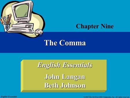 English Essentials ©2005 The McGraw-Hill Companies, Inc. All rights reserved. English Essentials John Langan Beth Johnson Chapter Nine The Comma.
