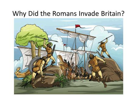 Why Did the Romans Invade Britain?. 1. Britain had lots of goods which the Romans wanted Lead Wood Tin Wool Slaves Gold Silver Corn.