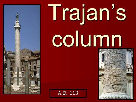 Trajan's column A.D. 113. p.51 of your workbooks Location: Rome – formed part of the forum built by Emperor Trajan (north of main forum) Location: Rome.
