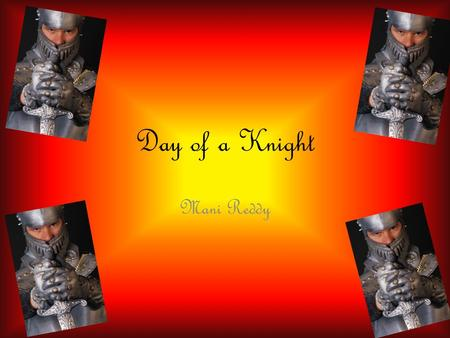 Day of a Knight Mani Reddy. Three Types of Soldiers The knight was one of the three types of fighting men during the middle ages: Knights, Foot Soldiers;,